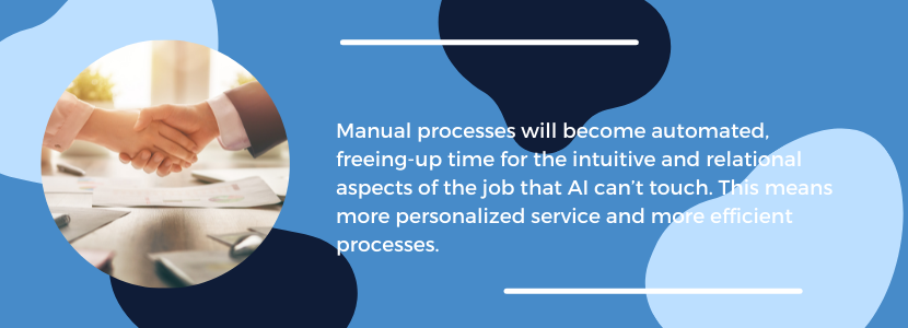 Manual processes will become automated, freeing-up time for the intuitive and relational aspects of the job that AI can't touch. This means more personalized service and more efficient processes.