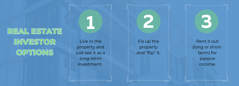 """Real estate investor options - live in the property and just see it as a long-term investment. Fix up the property and """"flip"""" it. Rent it out (long or short-term) for passive income."""